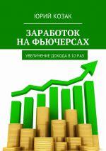 скачать книгу Заработок на фьючерсах. Увеличение дохода в 10 раз автора Юрий Козак