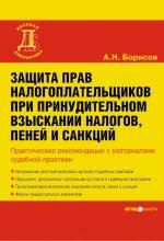 скачать книгу Защита прав налогоплательщиков при принудительном взыскании налогов, пеней и санкций автора Александр Борисов