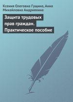 скачать книгу Защита трудовых прав граждан. Практическое пособие автора Ксения Гущина