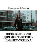 скачать книгу Женские роли длядостижения бизнес-успеха автора Екатерина Лебедева