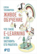 скачать книгу Живое обучение: Что такое e-learning и как заставить его работать автора Елена Тихомирова