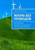 скачать книгу Жизнь без проводов. Как изготовить ветроэлектростанцию дляэлектроснабжениядома автора Александр Горбунов
