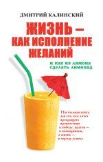 скачать книгу Жизнь как исполнение желаний и как из лимона сделать лимонад автора Дмитрий Калинский