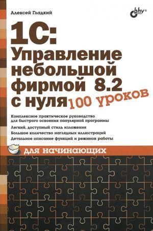 обложка книги 1С: Управление небольшой фирмой 8.2 с нуля. 100 уроков для начинающих автора Алексей Гладкий