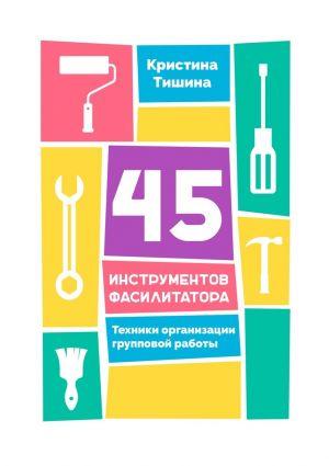 обложка книги 45 инструментов фасилитатора. Техники организации групповой работы автора Кристина Тишина