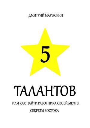 обложка книги 5 талантов, или Как найти работника своей мечты. Секреты Востока автора Дмитрий Марыскин