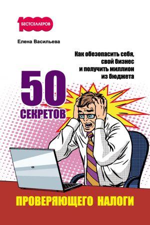 обложка книги 50 секретов проверяющего налоги. Как обезопасить себя, свой бизнес и получить миллион из бюджета автора Елена Васильева