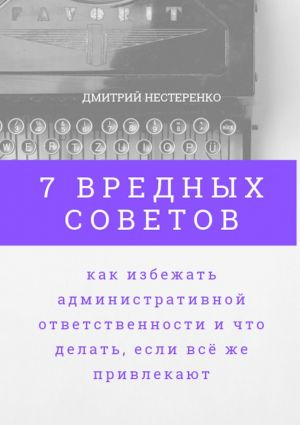 обложка книги 7вредных советов, как избежать административной ответственности ичто делать, если всёже привлекают автора Дмитрий Нестеренко