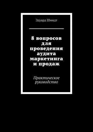 обложка книги 8вопросов для проведения аудита маркетинга ипродаж. Практическое руководство автора Эдуард Шмидт