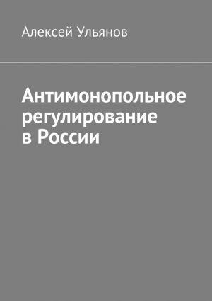 обложка книги Антимонопольное регулирование вРоссии автора Алексей Ульянов