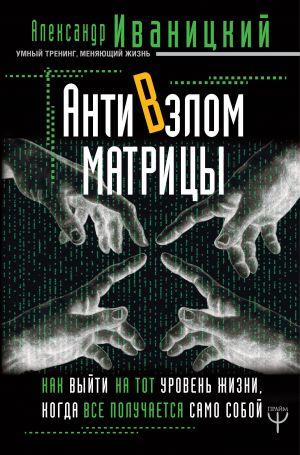 обложка книги АнтиВзлом Матрицы. Как выйти на тот уровень жизни, когда все получается само собой автора Александр Иваницкий