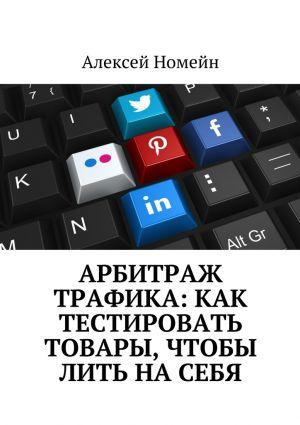 обложка книги Арбитраж трафика: как тестировать товары, чтобы лить на себя автора Алексей Номейн