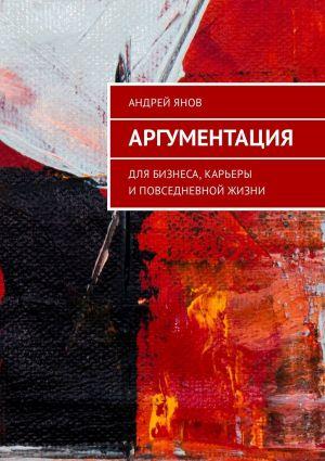 обложка книги Аргументация. Для бизнеса, карьеры и повседневной жизни автора Андрей Янов