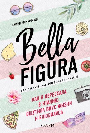 обложка книги Bella Figura, или Итальянская философия счастья. Как я переехала в Италию, ощутила вкус жизни и влюбилась автора Камин Мохаммади