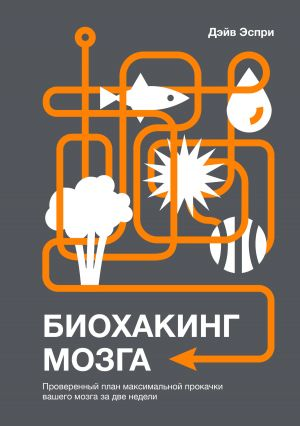 обложка книги Биохакинг мозга. Проверенный план максимальной прокачки вашего мозга за две недели автора Дэйв Эспри