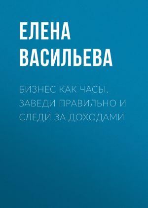 обложка книги Бизнес как часы. Заведи правильно и следи за доходами автора Елена Васильева
