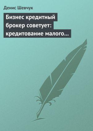 обложка книги Бизнес кредитный брокер советует: кредитование малого и среднего бизнеса автора Денис Шевчук