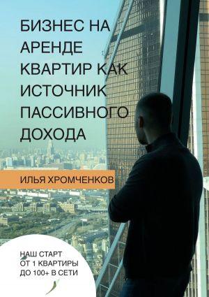 обложка книги Бизнес нааренде квартир как источник пассивного дохода автора Илья Хромченков