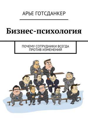 обложка книги Бизнес-психология: почему сотрудники всегда против изменений автора Арье Готсданкер