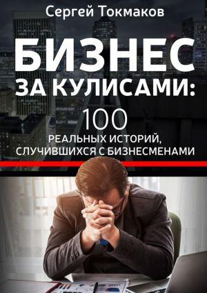 обложка книги Бизнес за кулисами. 100 реальных историй, случившихся с бизнесменами автора Сергей Токмаков