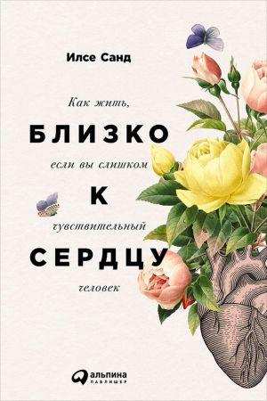 обложка книги Близко к сердцу: Как жить, если вы слишком чувствительный человек автора Илсе Санд