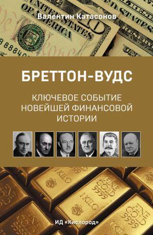 обложка книги Бреттон-Вудс: ключевое событие новейшей финансовой истории автора Валентин Катасонов