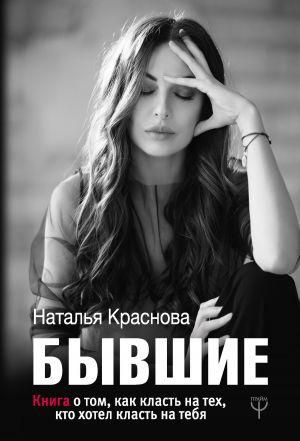 обложка книги Бывшие. Книга о том, как класть на тех, кто хотел класть на тебя автора Наталья Краснова