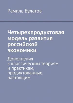 обложка книги Четырехпродуктовая модель развития российской экономики. Дополнения кклассическим теориям ипрактикам, продиктованные настоящим автора Рамиль Булатов
