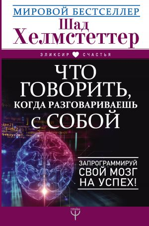 обложка книги Что говорить, когда разговариваешь с собой. Запрограммируй свой мозг на успех! автора Шад Хелмстеттер