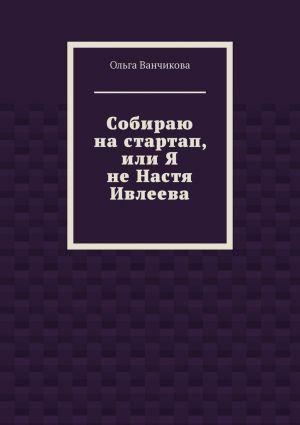 обложка книги Cобираю настартап, или ЯнеНастя Ивлеева автора Ольга Ванчикова