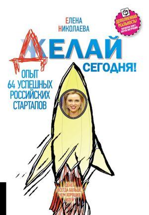 обложка книги Делай сегодня! Опыт 64 успешных российских стартапов автора Елена Николаева
