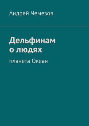 обложка книги Дельфинам о людях. Планета Океан автора Андрей Чемезов
