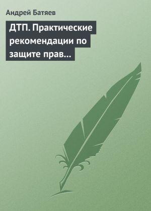 обложка книги ДТП. Практические рекомендации по защите прав водителя автора Андрей Батяев