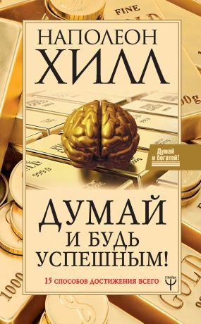 обложка книги Думай и будь успешным! 15 способов достижения всего автора Наполеон Хилл