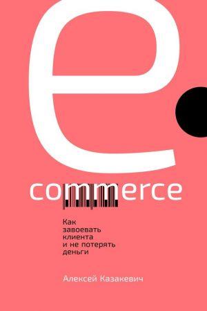 обложка книги E-commerce. Как завоевать клиента и не потерять деньги автора Алексей Казакевич
