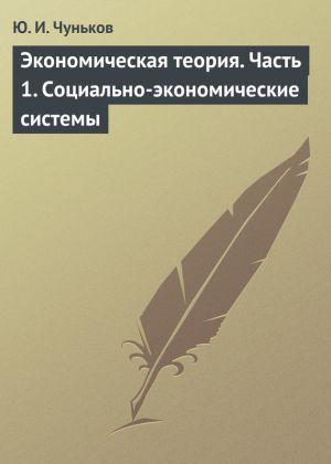обложка книги Экономическая теория. Часть 1. Социально-экономические системы автора Юрий Чуньков