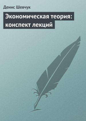 обложка книги Экономическая теория: конспект лекций автора Денис Шевчук