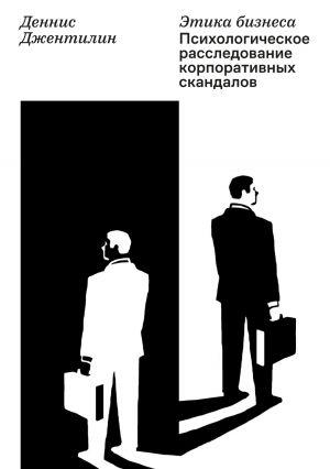 обложка книги Этика бизнеса. Психологическое расследование корпоративных скандалов автора Деннис Джентилин