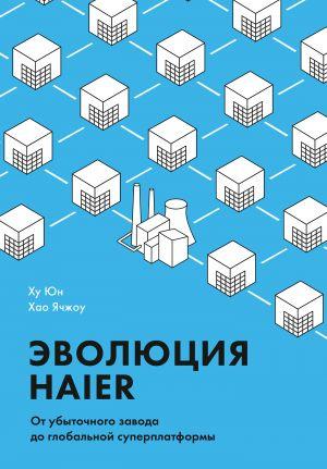 обложка книги Эволюция Haier. От убыточного завода до глобальной суперплатформы автора Ху Юн