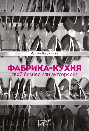 обложка книги Фабрика-кухня: свой бизнес или аутсорсинг автора Ирина Карякина