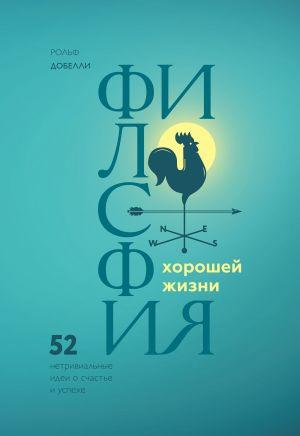 обложка книги Философия хорошей жизни. 52 Нетривиальные идеи о счастье и успехе автора Рольф Добелли