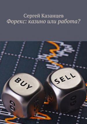 обложка книги Форекс: казино или работа? автора Сергей Казанцев