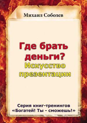 обложка книги Где брать деньги? Искусство презентации автора Михаил Соболев
