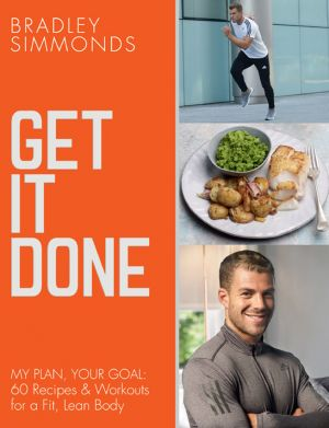 обложка книги Get It Done: My Plan, Your Goal: 60 Recipes and Workout Sessions for a Fit, Lean Body автора Bradley Simmonds