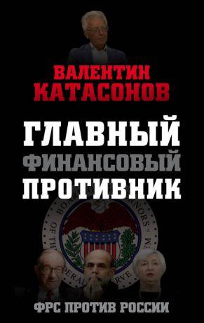 обложка книги Главный финансовый противник. ФРС против России автора Валентин Катасонов