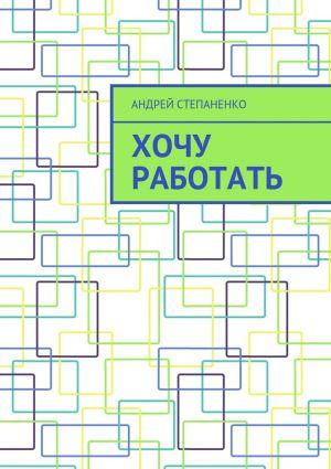 обложка книги Хочу работать автора Андрей Степаненко