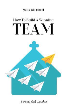 обложка книги How To Build A Winning Team. Serving God Together автора Matts-Ola Ishoel