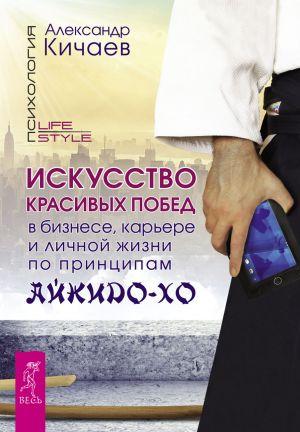 обложка книги Искусство красивых побед в бизнесе, карьере и личной жизни по принципам айкидо-хо автора Александр Кичаев