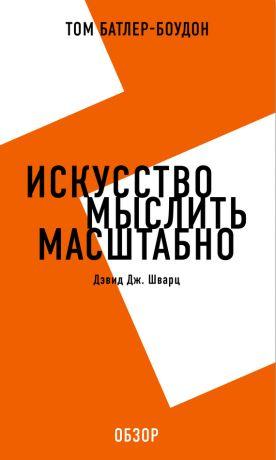обложка книги Искусство мыслить масштабно. Дэвид Дж. Шварц (обзор) автора Том Батлер-Боудон