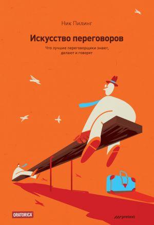 обложка книги Искусство переговоров. Что лучшие переговорщики знают, делают и говорят автора Ник Пилинг
